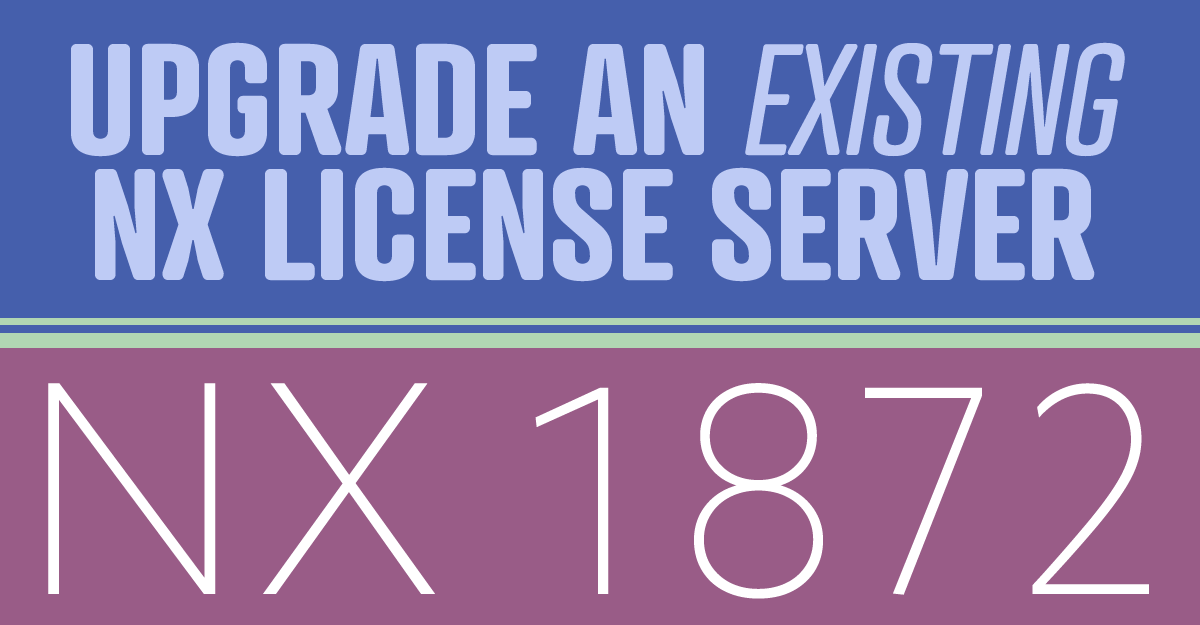 How to Upgrade an Existing NX License Server – NX 1872